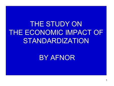 1 THE STUDY ON THE ECONOMIC IMPACT OF STANDARDIZATION BY AFNOR.