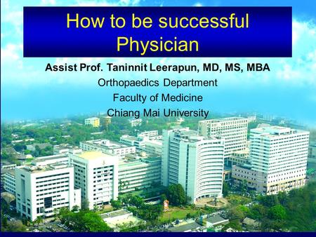 How to be successful Physician Assist Prof. Taninnit Leerapun, MD, MS, MBA Orthopaedics Department Faculty of Medicine Chiang Mai University.