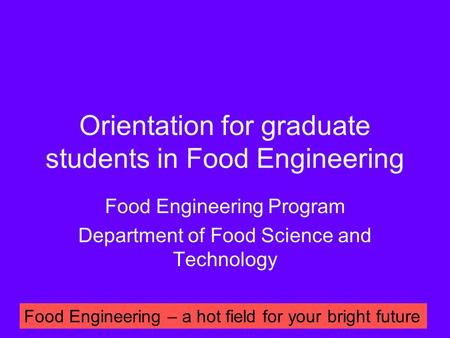 Orientation for graduate students in Food Engineering Food Engineering Program Department of Food Science and Technology Food Engineering – a hot field.