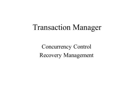 Transaction Manager Concurrency Control Recovery Management.