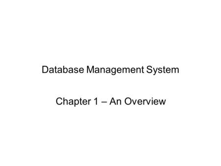 Database Management System Chapter 1 – An Overview.