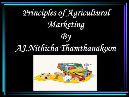 1 Principles of Agricultural Marketing By AJ.Nithicha Thamthanakoon.