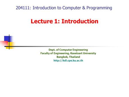 204111: Introduction to Computer & Programming Lecture 1: Introduction Dept. of Computer Engineering Faculty of Engineering, Kasetsart University Bangkok,
