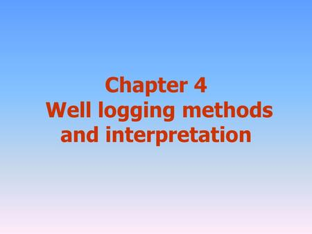 Chapter 4 Well logging methods and interpretation.