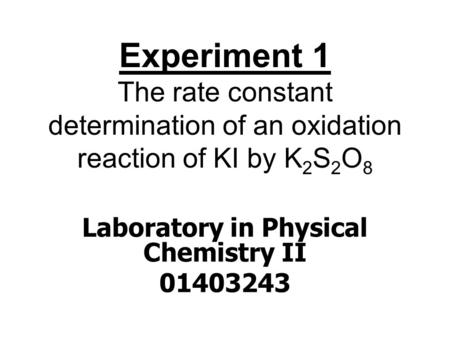 Experiment 1 The rate constant determination of an oxidation reaction of KI by K 2 S 2 O 8 Laboratory in Physical Chemistry II 01403243.