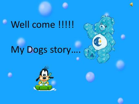 Well come !!!!! My Dogs story…..