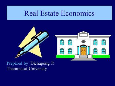 Real Estate Economics Prepared by Dichapong P. Thammasat University.