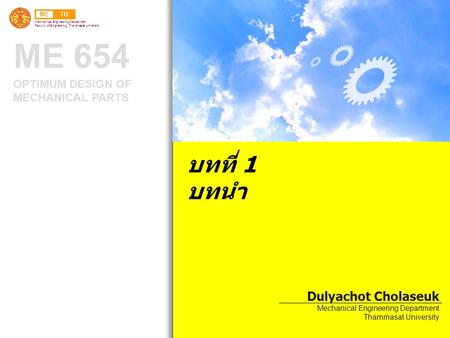 METU Mechanical Engineering Department Faculty of Engineering, Thammasat University ME 654 OPTIMUM DESIGN OF MECHANICAL PARTS บทที่ 1 บทนำ Dulyachot Cholaseuk.