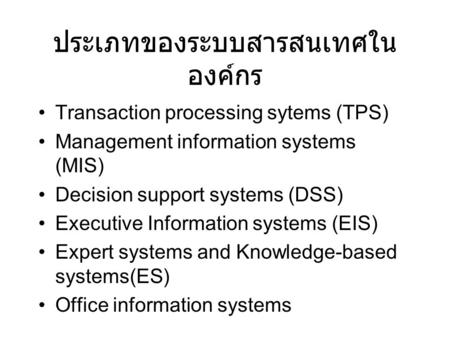 ประเภทของระบบสารสนเทศใน องค์กร Transaction processing sytems (TPS) Management information systems (MIS) Decision support systems (DSS) Executive Information.