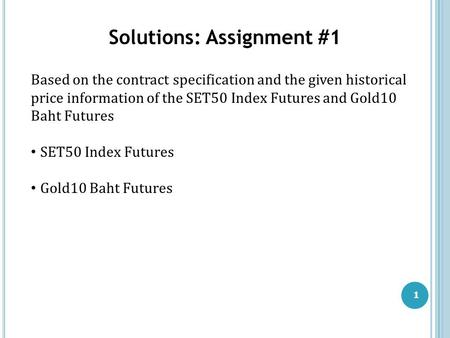 1 Solutions: Assignment #1 Based on the contract specification and the given historical price information of the SET50 Index Futures and Gold10 Baht Futures.