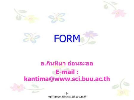 E-mail : kantima@www.sci.buu.ac.th FORM อ.กันทิมา อ่อนละออ E-mail : kantima@www.sci.buu.ac.th E-mail:kantima@www.sci.buu.ac.th E-mail:kantima@www.sci.buu.ac.th.