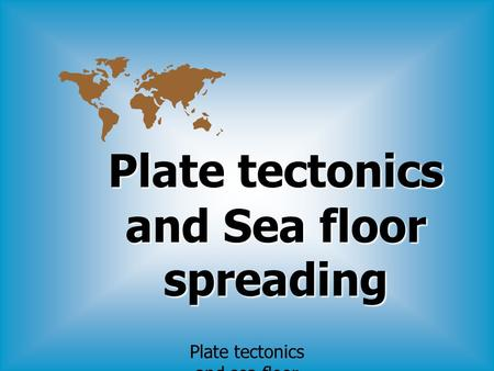 Plate tectonics and sea floor spreading Plate tectonics and Sea floor spreading.