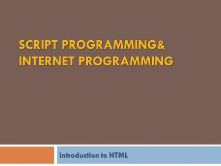 SCRIPT PROGRAMMING& INTERNET PROGRAMMING Introduction to HTML.