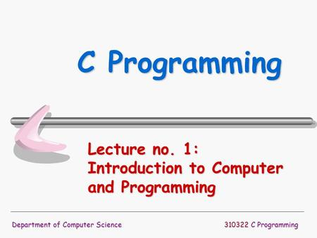 310322 C Programming Department of Computer Science C Programming Lecture no. 1: Introduction to Computer and Programming.