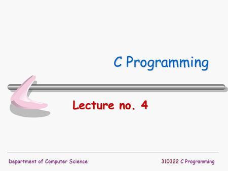 310322 C Programming Department of Computer Science C Programming Lecture no. 4.