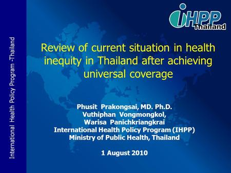 International Health Policy Program -Thailand Review of current situation in health inequity in Thailand after achieving universal coverage Phusit Prakongsai,