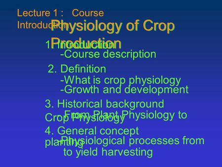 Lecture 1 : Course Introduction Physiology of Crop Production 1. Introduction -Course description 2. Definition -What is crop physiology -Growth and development.