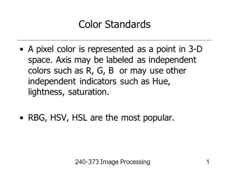 240-373 Image Processing1 Color Standards A pixel color is represented as a point in 3-D space. Axis may be labeled as independent colors such as R, G,
