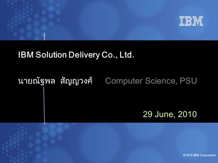 © 2010 IBM Corporation IBM Solution Delivery Co., Ltd. นายณัฐพล สัญญวงศ์Computer Science, PSU 29 June, 2010.