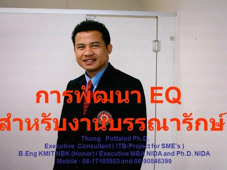 Thong Puttalod Ph.D. Executive Consultant ( ITB-Project for SME's ) B.Eng KMIT NBK (Honor) / Executive MBA NIDA and Ph.D. NIDA Mobile : 08-17105803 and.