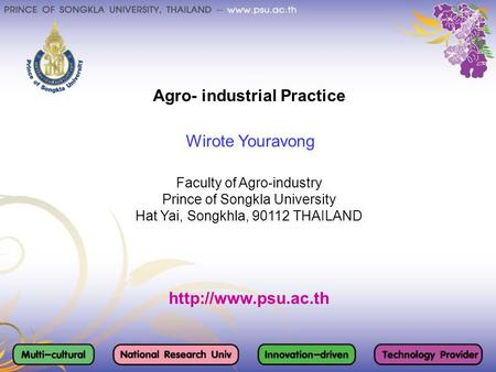 Agro- industrial Practice Wirote Youravong Faculty of Agro-industry Prince of Songkla University Hat Yai, Songkhla, 90112 THAILAND