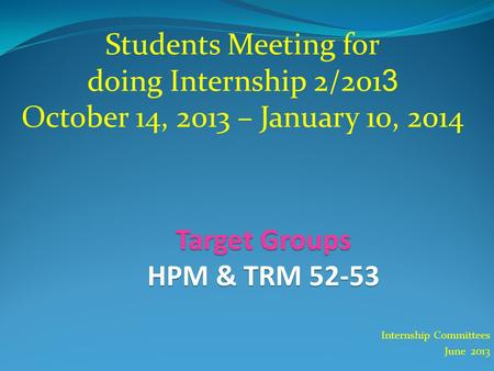 Internship Committees June 2013 Students Meeting for doing Internship 2/2013 October 14, 2013 – January 10, 2014 Target Groups HPM & TRM 52-53.