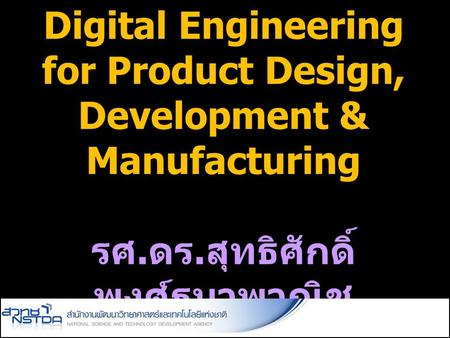 Digital Engineering for Product Design, Development & Manufacturing รศ. ดร. สุทธิศักดิ์ พงศ์ธนาพาณิช.