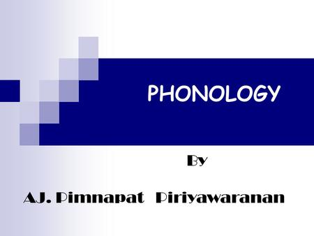 PHONOLOGY By AJ. Pimnapat Piriyawaranan OBJECTIVES 1. Learners will know about phonemes, word stress, sentence stress and intonation. 2. Learners will.