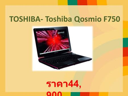 TOSHIBA- Toshiba Qosmio F750 ราคา 44, 900. CPU : Intel Core i7-2630QM (2.0 GHz, 6 MB L3 Cache, up to 2.90 GHz) Chipset : Mobile Intel HM 65 Express Chipset.