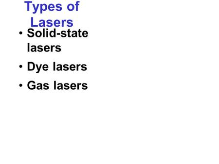 Types of Lasers Solid-state lasers Dye lasers Gas lasers.