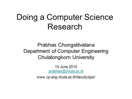Doing a Computer Science Research Prabhas Chongstitvatana Department of Computer Engineering Chulalongkorn University 15 June 2010