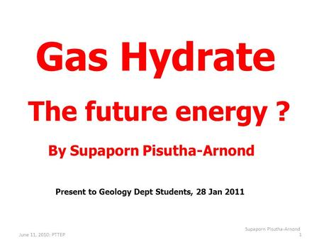 June 11, 2010: PTTEP Supaporn Pisutha-Arnond 1 Gas Hydrate The future energy ? By Supaporn Pisutha-Arnond Present to Geology Dept Students, 28 Jan 2011.