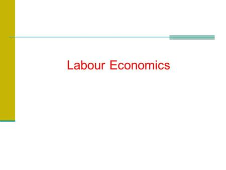 Labour Economics. Introduction What do we learn in Labour Economics? ?
