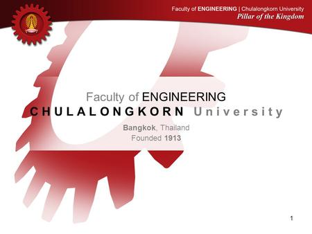 Faculty of ENGINEERING C H U L A L O N G K O R N U n i v e r s i t y Bangkok, Thailand Founded 1913 1.