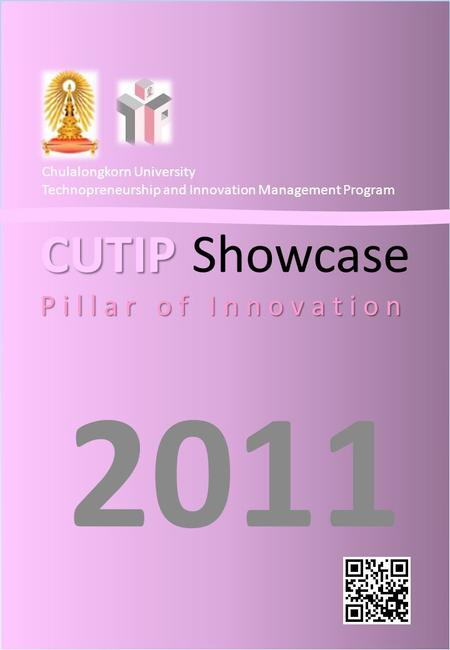 CUTIP P i l l a r o f I n n o v a t i o n CUTIP Showcase P i l l a r o f I n n o v a t i o n 2011 Chulalongkorn University Technopreneurship and Innovation.