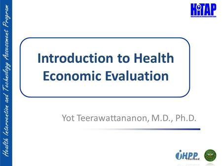 Introduction to Health Economic Evaluation Yot Teerawattananon, M.D., Ph.D.