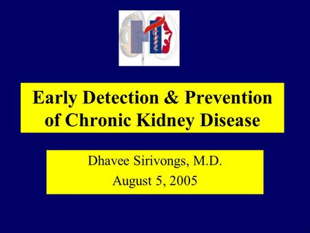 1 Early Detection & Prevention of Chronic Kidney Disease Dhavee Sirivongs, M.D. August 5, 2005.