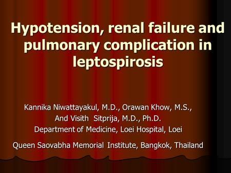 Hypotension, renal failure and pulmonary complication in leptospirosis Kannika Niwattayakul, M.D., Orawan Khow, M.S., And Visith Sitprija, M.D., Ph.D.