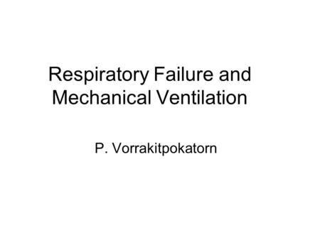 Respiratory Failure and Mechanical Ventilation P. Vorrakitpokatorn.