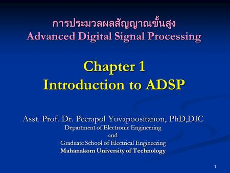 1 การประมวลผลสัญญาณขั้นสูง Advanced Digital Signal Processing Chapter 1 Introduction to ADSP Asst. Prof. Dr. Peerapol Yuvapoositanon, PhD,DIC Department.