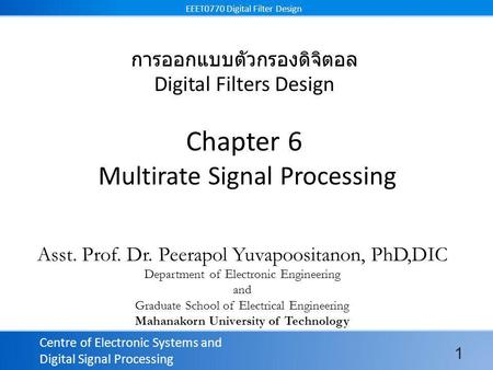 Centre of Electronic Systems and Digital Signal Processing EEET0770 Digital Filter Design การออกแบบตัวกรองดิจิตอล Digital Filters Design Chapter 6 Multirate.
