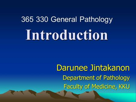 Introduction Darunee Jintakanon Department of Pathology Faculty of Medicine, KKU 365 330 General Pathology.