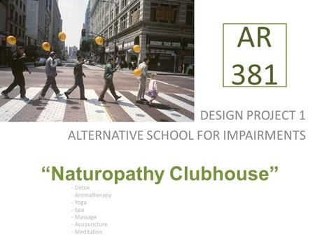 "DESIGN PROJECT 1 ALTERNATIVE SCHOOL FOR IMPAIRMENTS AR 381 ""Naturopathy Clubhouse"" - Detox - Aromatherapy - Yoga - Spa - Massage - Acupuncture - Meditation."