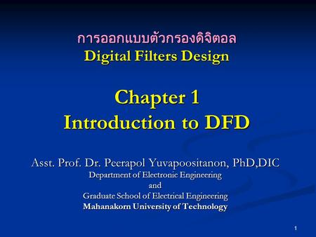 1 การออกแบบตัวกรองดิจิตอล Digital Filters Design Chapter 1 Introduction to DFD Asst. Prof. Dr. Peerapol Yuvapoositanon, PhD,DIC Department of Electronic.