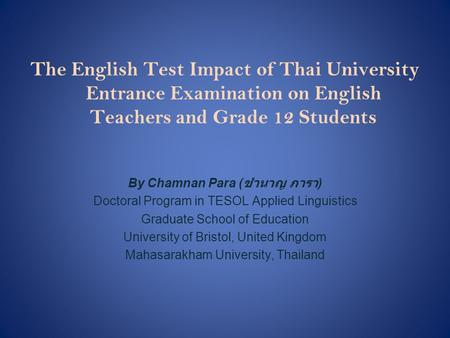 The English Test Impact of Thai University Entrance Examination on English Teachers and Grade 12 Students By Chamnan Para ( ชำนาญ ภารา ) Doctoral Program.