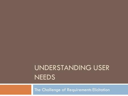 UNDERSTANDING USER NEEDS The Challenge of Requirements Elicitation.