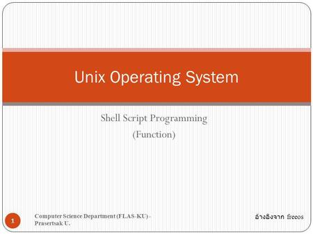 Shell Script Programming (Function) 1 Unix Operating System Computer Science Department (FLAS-KU) - Prasertsak U. อ้างอิงจาก freeos.