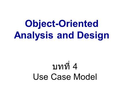 Object-Oriented Analysis and Design ภาคการศึกษาที่ 2 / 2549 บทที่ 4 Use Case Model.