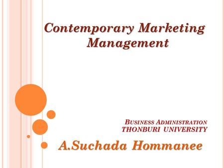 B USINESS A DMINISTRATION THONBURI UNIVERSITY A.Suchada Hommanee Contemporary Marketing Management.