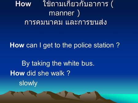 How ใช้ถามเกี่ยวกับอาการ ( manner ) การคมนาคม และการขนส่ง How can I get to the police station ? By taking the white bus. How did she walk ? slowly.